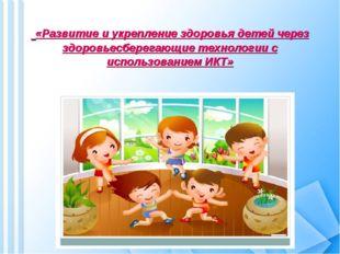 «Развитие и укрепление здоровья детей через здоровьесберегающие технологии с