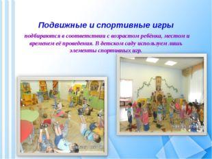Подвижные и спортивные игры подбираются в соответствии с возрастом ребёнка,