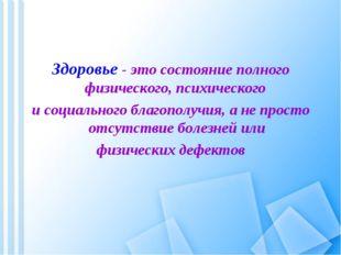 Здоровье - это состояние полного физического, психического и социального бла