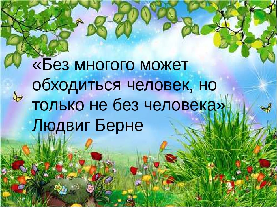 «Без многого может обходиться человек, но только не без человека» Людвиг Берне