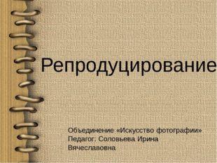 Репродуцирование Объединение «Искусство фотографии» Педагог: Соловьева Ирина