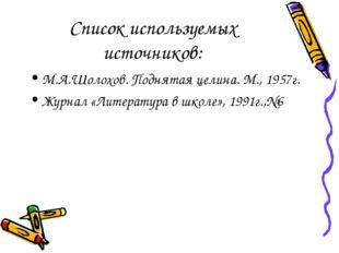 Список используемых источников: М.А.Шолохов. Поднятая целина. М., 1957г. Журн