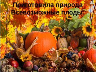 Приготовила природа Всевозможные плоды.