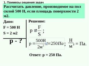 1. Примеры решения задач Рассчитать давление, производимое на пол силой 500 Н