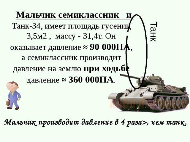 Танк Мальчик семиклассник и Танк-34, имеет площадь гусениц 3,5м2 , массу - 31...