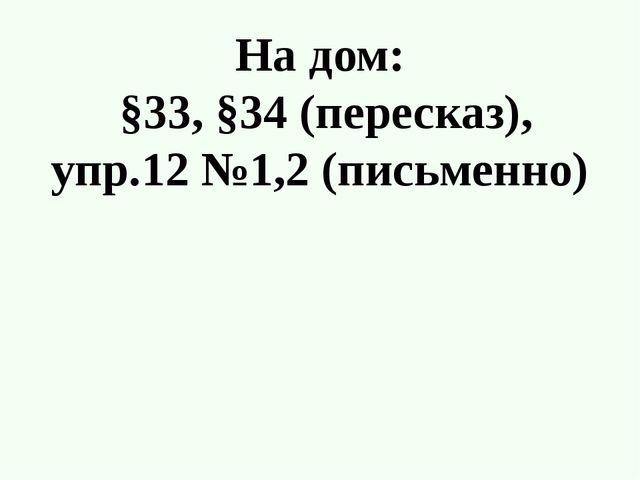 На дом: §33, §34 (пересказ), упр.12 №1,2 (письменно)