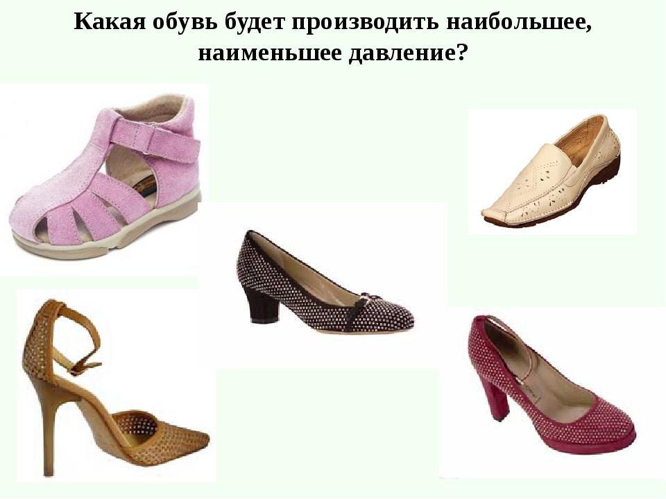Какая обувь будет производить наибольшее, наименьшее давление?