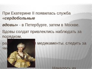 При Екатерине II появилась служба «сердобольные вдовы» - в Петербурге, затем