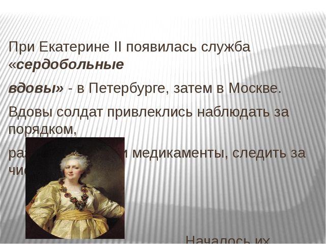 При Екатерине II появилась служба «сердобольные вдовы» - в Петербурге, затем...