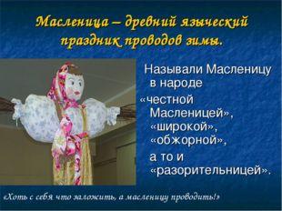 Масленица – древний языческий праздник проводов зимы. Называли Масленицу в на