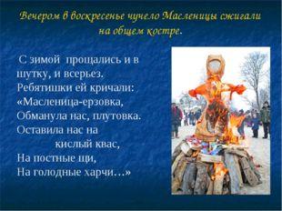 Вечером в воскресенье чучело Масленицы сжигали на общем костре. С зимой проща