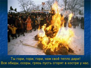 Ты гори, гори, гори, нам своё тепло дари! Все обиды, ссоры, грязь пусть сгоря