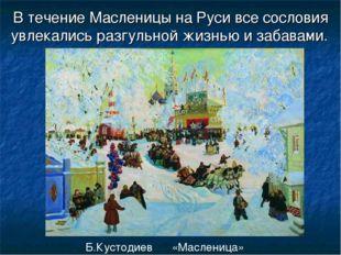 В течение Масленицы на Руси все сословия увлекались разгульной жизнью и забав