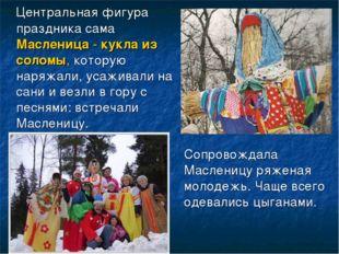 Центральная фигура праздника сама Масленица - кукла из соломы, которую наряж