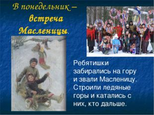 В понедельник – встреча Масленицы. Ребятишки забирались на гору и звали Масле