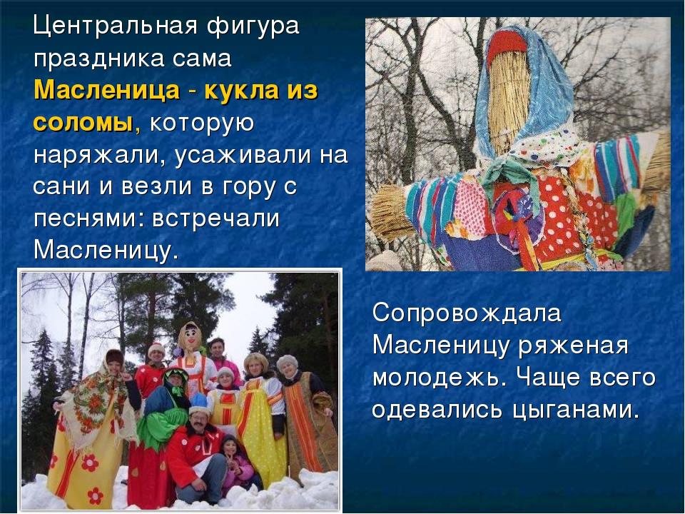 Центральная фигура праздника сама Масленица - кукла из соломы, которую наряж...