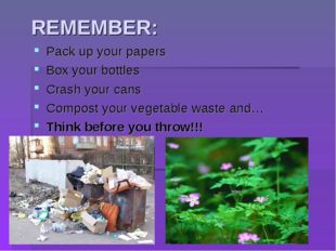 REMEMBER: Pack up your papers Box your bottles Crash your cans Compost your v