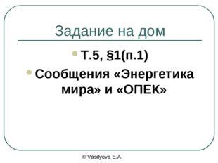 Задание на дом Т.5, §1(п.1) Сообщения «Энергетика мира» и «ОПЕК» © Vasilyeva