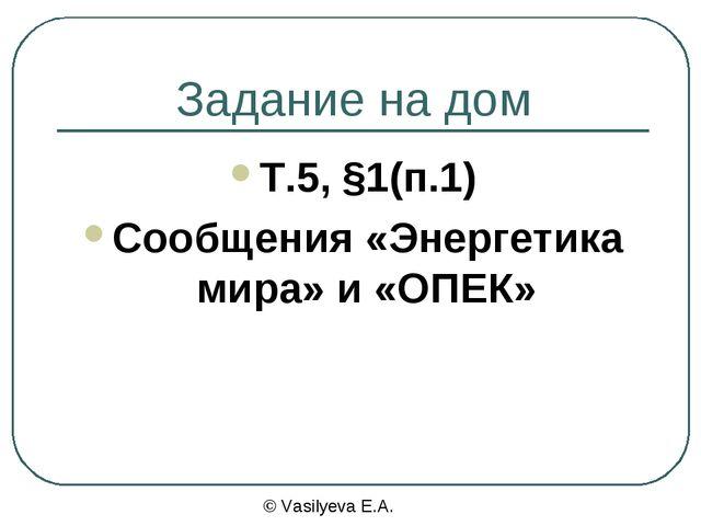 Задание на дом Т.5, §1(п.1) Сообщения «Энергетика мира» и «ОПЕК» © Vasilyeva...
