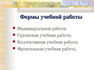 Формы учебной работы Индивидуальная работа; Групповая учебная работа; Коллект
