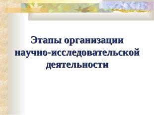 Этапы организации научно-исследовательской деятельности