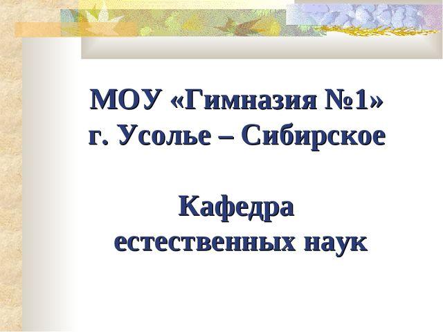 МОУ «Гимназия №1» г. Усолье – Сибирское Кафедра естественных наук