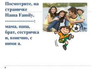 Посмотрите, на страничке Наша Family, ------------------: мама, папа, брат, с