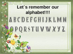 Let`s remember our alphabet!!!!