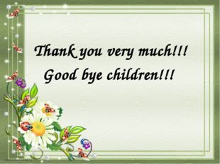 Thank you very much!!! Good bye children!!!