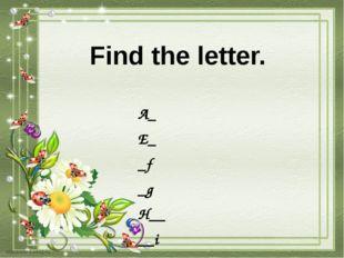 Find the letter. A_ E_ _f _g H__ __i L__ M___ ___n Q__ __r W__ Y__ __z