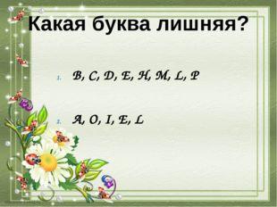 Какая буква лишняя? B, C, D, E, H, M, L, P A, O, I, E, L