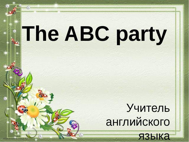 The ABC party Учитель английского языка МБОУ СОШ п. Хурмули Скрипко Е.Б.