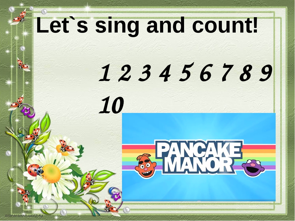 Let`s sing and count! 1 2 3 4 5 6 7 8 9 10
