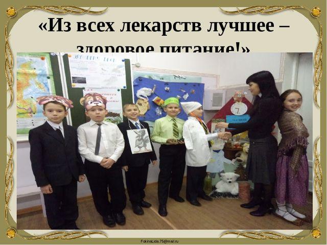 «Из всех лекарств лучшее – здоровое питание!» FokinaLida.75@mail.ru