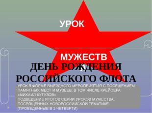 УРОК МУЖЕСТВА ДЕНЬ РОЖДЕНИЯ РОССИЙСКОГО ФЛОТА УРОК В ФОРМЕ ВЫЕЗДНОГО МЕРОПРИЯ