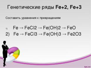 Генетические ряды Fe+2, Fe+3 Составить уравнения к превращениям Fe  FeCI2 