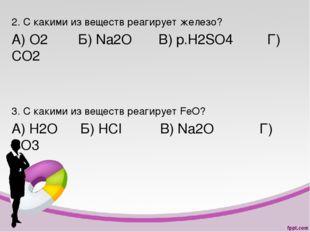 2. С какими из веществ реагирует железо? А) О2 Б) Na2O В) p.H2SO4 Г) СО2 3. С