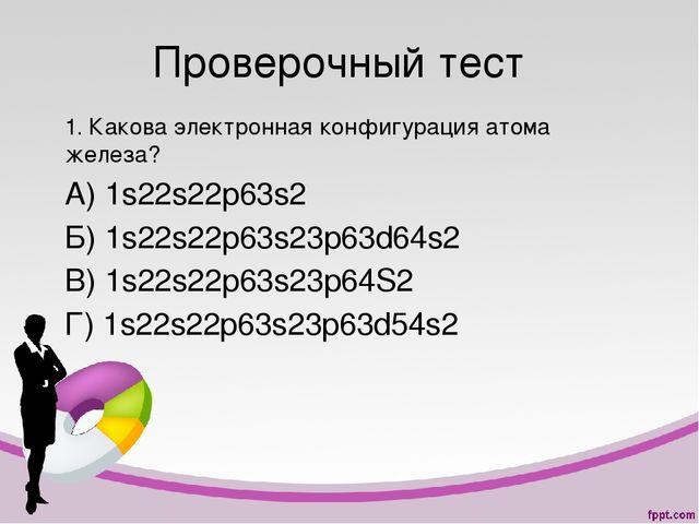 Проверочный тест 1. Какова электронная конфигурация атома железа? А) 1s22s22p...