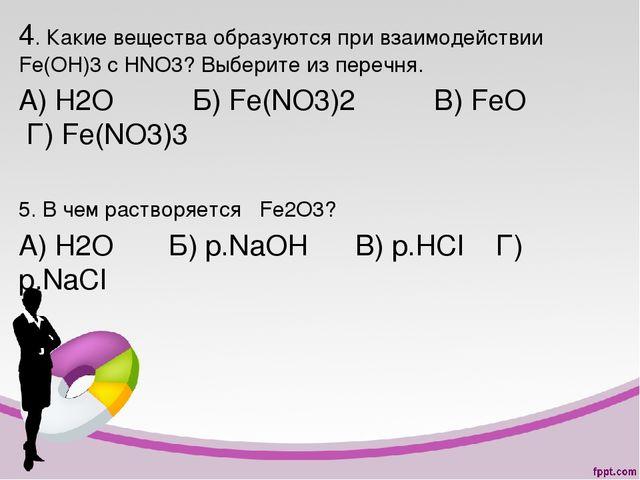 4. Какие вещества образуются при взаимодействии Fe(OH)3 c HNO3? Выберите из п...