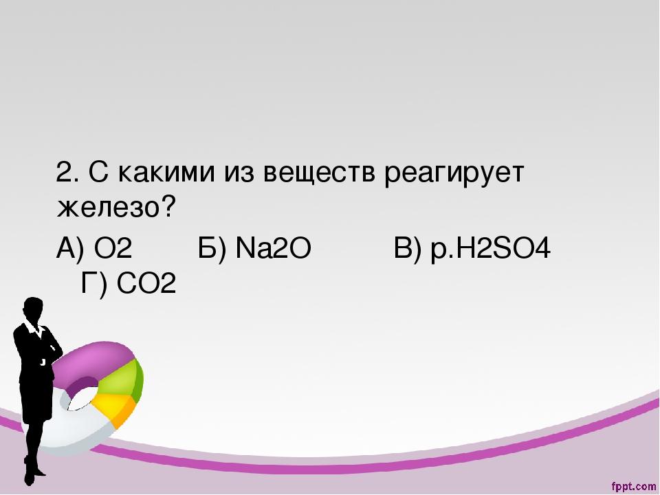 2. С какими из веществ реагирует железо? А) О2 Б) Na2O В) p.H2SO4 Г) СО2