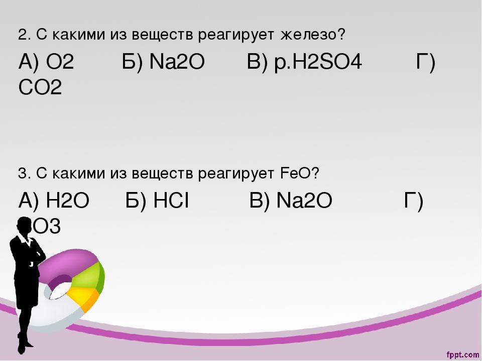 2. С какими из веществ реагирует железо? А) О2 Б) Na2O В) p.H2SO4 Г) СО2 3. С...