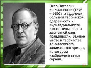 Петр Петрович Кончаловский (1876 – 1956 гг.) художник большой творческой ода