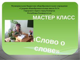 МАСТЕР КЛАСС «Слово о слове» Муниципальное бюджетное общеобразовательное учре