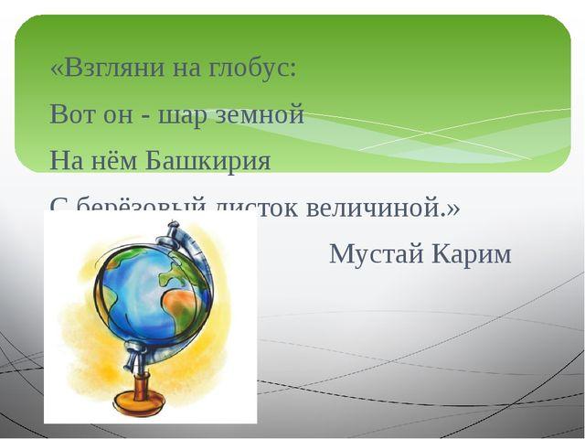 «Взгляни на глобус: Вот он - шар земной На нём Башкирия С берёзовый листок ве...
