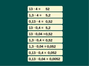 13 · 4 = 52 1,3 · 4 = 5,2 0,13 · 4 = 0,52 13 · 0,4 = 5,2 13 · 0,04 = 0,52 1,3