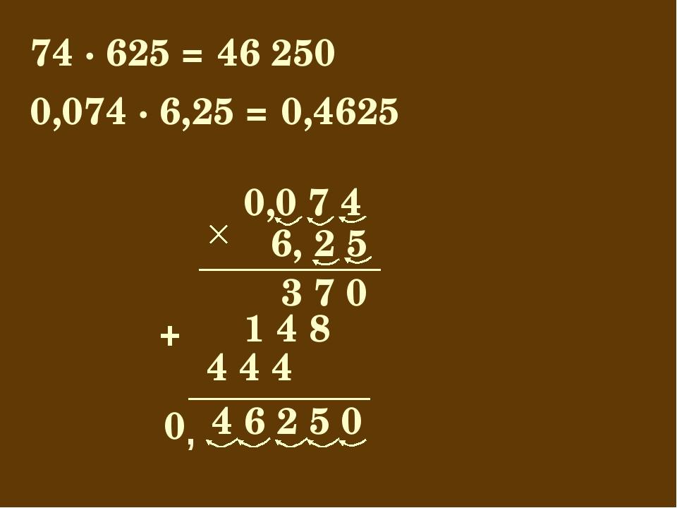 74 · 625 = 46 250 0,0 7 4 4 6 2 5 0 6, 2 5 3 7 0 1 4 8 + 0,074 · 6,25 = 0,462...
