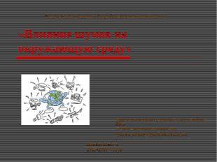 «Влияние шумов на окружающую среду» Проект выполнила : ученица 9 класса Рябов