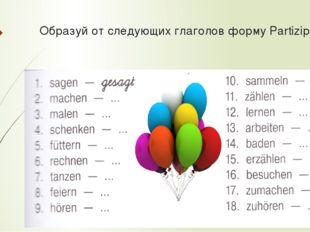 Образуй от следующих глаголов форму Partizip II