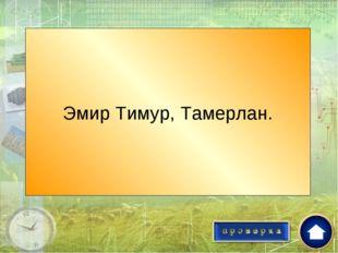 Его прозвали «Железный хромой»? Эмир Тимур, Тамерлан.