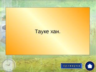 Хан, при котором был создан сборник законов «Жеты жаргы»? Тауке хан.